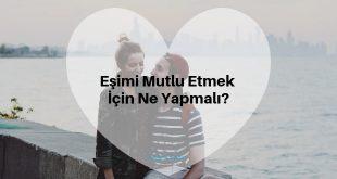 Eşimi Mutlu Etmek İçin Ne Yapmalıyım?